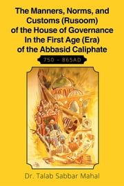The Manners, Norms, and Customs (Rusoom) of the House of Governance In the First Age (Era) of the Abbasid Caliphate 750 – 865AD ebook by Dr. Talab Sabaar  Mahal
