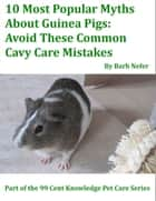 10 Most Popular Myths About Guinea Pigs: Avoid These Common Cavy Care Mistakes ebook by Barb Nefer