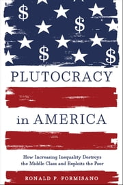 Plutocracy in America - How Increasing Inequality Destroys the Middle Class and Exploits the Poor ebook by Ronald P. Formisano
