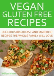 Vegan Gluten Free Recipes Delicious Breakfast and Main Dish Recipes the Whole Family Will Love ebook by Willow Moon