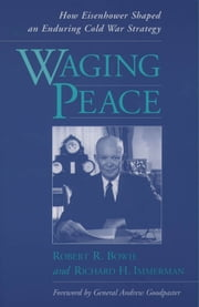 Waging Peace: How Eisenhower Shaped an Enduring Cold War Strategy ebook by Robert R. Bowie,Richard H. Immerman