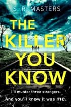 The Killer You Know - The absolutely gripping thriller that will keep you guessing ebook by S. R. Masters
