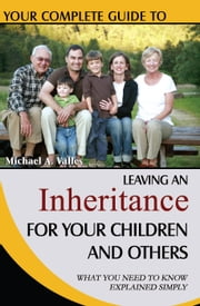 Your Complete Guide to Leaving An Inheritance For Your Children and Others: What You Need to Know Explained Simply ebook by Valles, Michael A