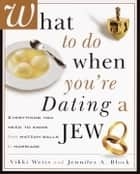 What to Do When You're Dating a Jew - Everything You Need to Know from Matzoh Balls to Marriage ebook by Vikki Weiss, Jennifer A. Block