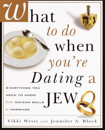 What to Do When You're Dating a Jew - Everything You Need to Know from Matzoh Balls to Marriage ebook by Vikki Weiss,Jennifer A. Block