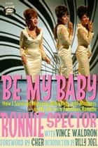 Be My Baby - How I Survived Mascara, Miniskirts, and Madness or My Life as a Fabulous Ronette ebook by Ronnie Spector, Vince Waldron