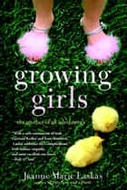 Growing Girls - The Mother of All Adventures ebook by Jeanne Marie Laskas