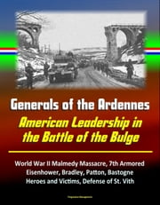 Generals of the Ardennes: American Leadership in the Battle of the Bulge - World War II Malmedy Massacre, 7th Armored, Eisenhower, Bradley, Patton, Bastogne, Heroes and Victims, Defense of St. Vith ebook by Progressive Management
