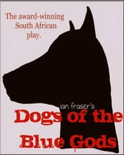 Dogs of the Blue Gods (A Play) ebook by Ian Fraser