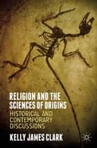 Religion and the Sciences of Origins ebook by Kelly James Clark