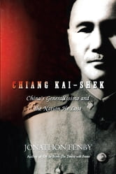 Chiang Kai Shek - China's Generalissimo and the Nation He Lost ebook by Jonathan Fenby