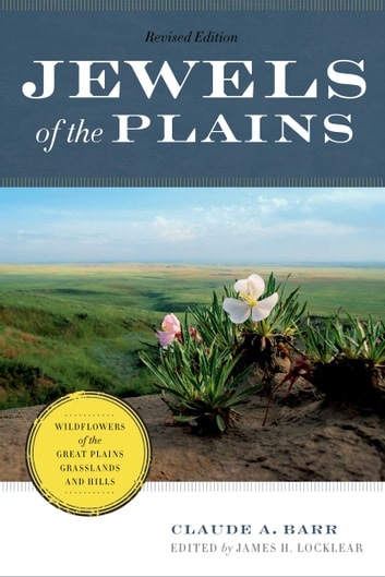 Jewels of the Plains - Wildflowers of the Great Plains Grasslands and Hills ebook by Claude A. Barr