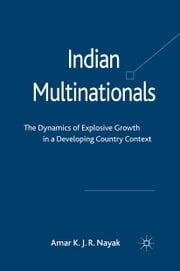 Indian Multinationals - The Dynamics of Explosive Growth in a Developing Country Context ebook by Amar Nayak