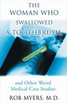 The Woman Who Swallowed a Toothbrush - And Other Bizarre Medical Cases ebook by Robert Myers, MD