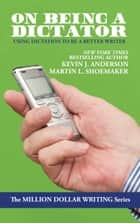 On Being a Dictator - Using Dictation to Be a Better Writer ebook by Kevin J. Anderson, Martin L. Shoemaker