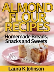 Almond Flour Recipes Homemade Breads, Snacks and Sweets ebook by Laura K Johnson