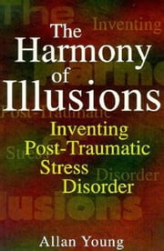 Harmony of Illusions: Inventing Post-Traumatic Stress Disorder ebook by Young, Allan