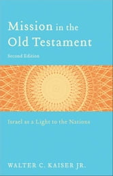 Mission in the Old Testament - Israel as a Light to the Nations ebook by Walter C. Jr. Kaiser
