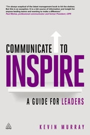 Communicate to Inspire - A Guide for Leaders ebook by Kevin Murray