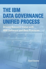 The IBM Data Governance Unified Process: Driving Business Value with IBM Software and Best Practices ebook by Soares, Sunil
