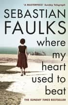 Where My Heart Used to Beat ebook by Sebastian Faulks