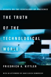 The Truth of the Technological World - Essays on the Genealogy of Presence ebook by Friedrich Kittler,Erik Butler