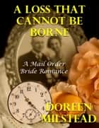 A Loss That Cannot Be Borne: A Mail Order Bride Romance ebook by Doreen Milstead