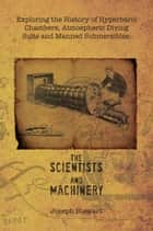 Exploring the History of Hyperbaric Chambers, Atmospheric Diving Suits and Manned Submersibles: the Scientists and Machinery ebook by Joseph Stewart
