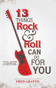 13 Things Rock and Roll Can Do For You: Advice for Leaders and Every One Else…At Home and At Work ebook by Frederic Gratto