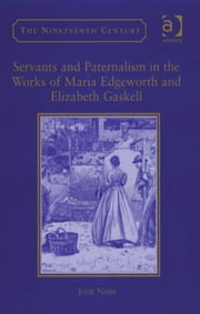 Servants and Paternalism in the Works of Maria Edgeworth and Elizabeth Gaskell ebook by Professor Julie Nash,Professor Vincent Newey,Professor Joanne Shattock