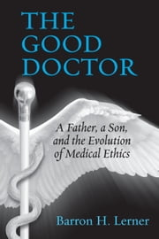 The Good Doctor - A Father, a Son, and the Evolution of Medical Ethics ebook by Kobo.Web.Store.Products.Fields.ContributorFieldViewModel