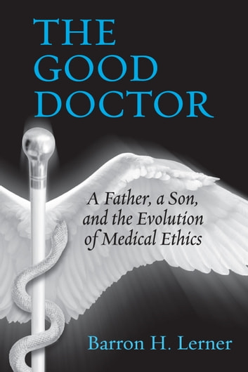 The Good Doctor - A Father, a Son, and the Evolution of Medical Ethics eBook by Barron H. Lerner