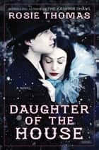 Daughter of the House: A Novel ebook by Rosie Thomas