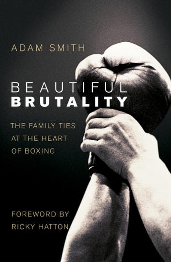 Beautiful Brutality: The Family Ties at the Heart of Boxing ebook by Adam Smith