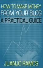 How to Make Money from your Blog - A Practical Guide ebook by Juanjo Ramos