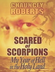 Scared of Scorpions: My Year of Hell in the Holy Land ebook by Chauncey Roberts