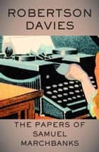 The Papers of Samuel Marchbanks ebook by Robertson Davies
