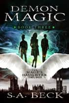 Demon Magic - The Mage's Daughter Trilogy, #3 ebook by S.A. Beck