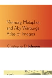 Memory, Metaphor, and Aby Warburg's Atlas of Images ebook by Christopher D. Johnson
