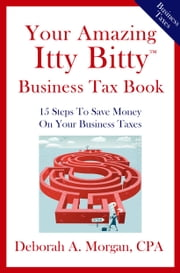 Your Amazing Itty Bitty(R) Business Tax Book ebook by Deborah A Morgan, CPA