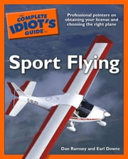 The Complete Idiot's Guide to Sport Flying - Professional Pointers on Obtaining Your License and Choosing the Right Plane ebook by Dan Ramsey, Earl Downs