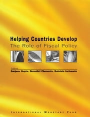 Helping Countries Develop: The Role of Fiscal Policy ebook by Benedict Mr. Clements,Sanjeev Mr. Gupta,Gabriela Ms. Inchauste