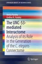 The UNC-53-mediated Interactome - Analysis of its Role in the Generation of the C. elegans Connectome ebook by Amita Pandey, Girdhar K. Pandey