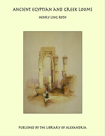 Ancient Egyptian and Greek Looms ebook by Henry Ling Roth