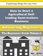 How to Start a Agricultural Self-loading Semi-trailers Business (Beginners Guide) ebook by Lecia Dickinson