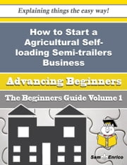 How to Start a Agricultural Self-loading Semi-trailers Business (Beginners Guide) - How to Start a Agricultural Self-loading Semi-trailers Business (Beginners Guide) ebook by Lecia Dickinson