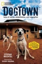 DogTown - Tales of Rescue, Rehabilitation, and Redemption ebook by Stefan Bechtel