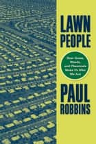 Lawn People - How Grasses, Weeds, and Chemicals Make Us Who We Are ebook by Paul Robbins