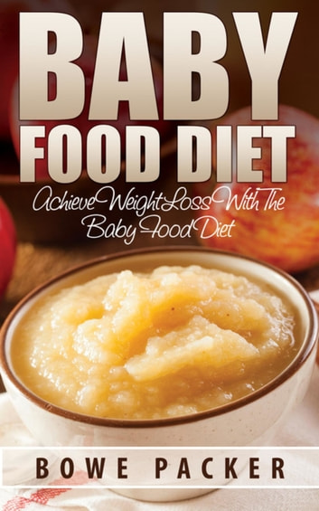 Baby Food Diet - Achieve Lasting Weight Loss With The Baby Food Diet ebook by Bowe Packer