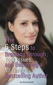 The 6 Steps to Breaking Through Your Issues and Becoming a NY Times Bestselling Author ebook by Anna David